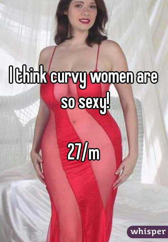 I think curvy women are so sexy!  27/m