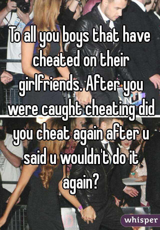 To all you boys that have cheated on their girlfriends. After you were caught cheating did you cheat again after u said u wouldn't do it again?