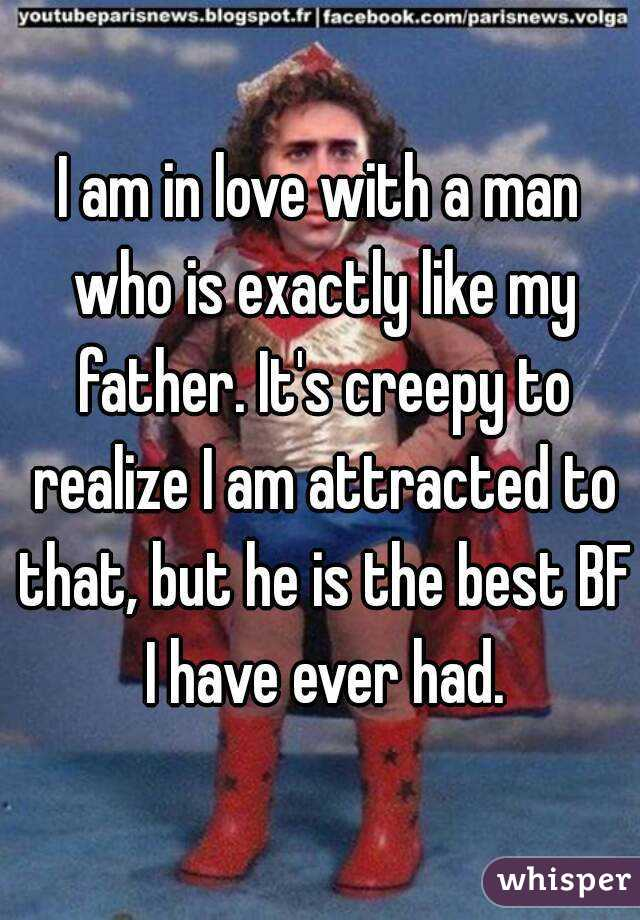 I am in love with a man who is exactly like my father. It's creepy to realize I am attracted to that, but he is the best BF I have ever had.