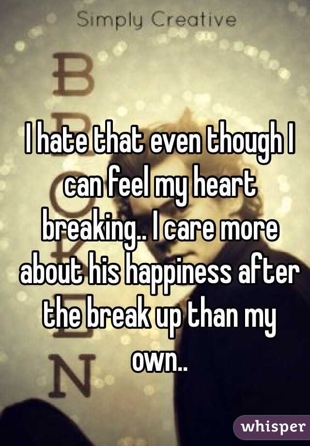 I hate that even though I can feel my heart breaking.. I care more about his happiness after the break up than my own..