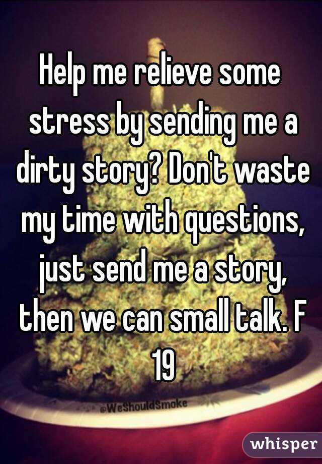 Help me relieve some stress by sending me a dirty story? Don't waste my time with questions, just send me a story, then we can small talk. F 19