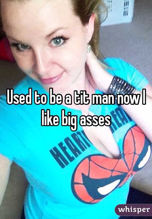 Used to be a tit man now I like big asses