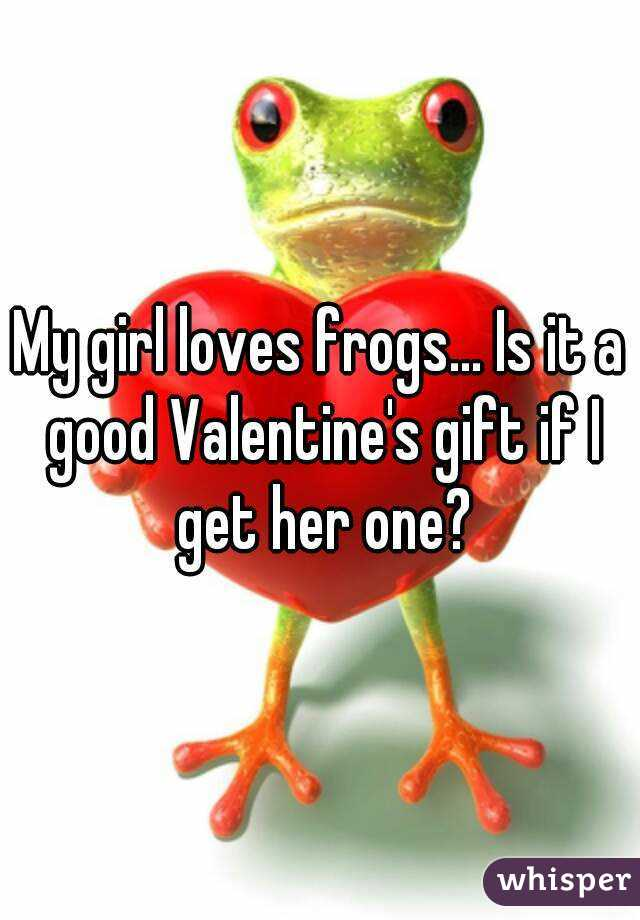 My girl loves frogs... Is it a good Valentine's gift if I get her one?