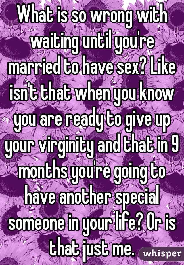 What is so wrong with waiting until you're married to have sex? Like isn't that when you know you are ready to give up your virginity and that in 9 months you're going to have another special someone in your life? Or is that just me.