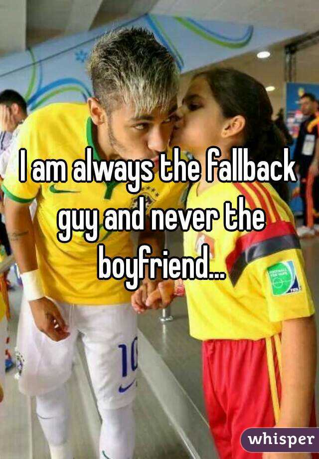 I am always the fallback guy and never the boyfriend...