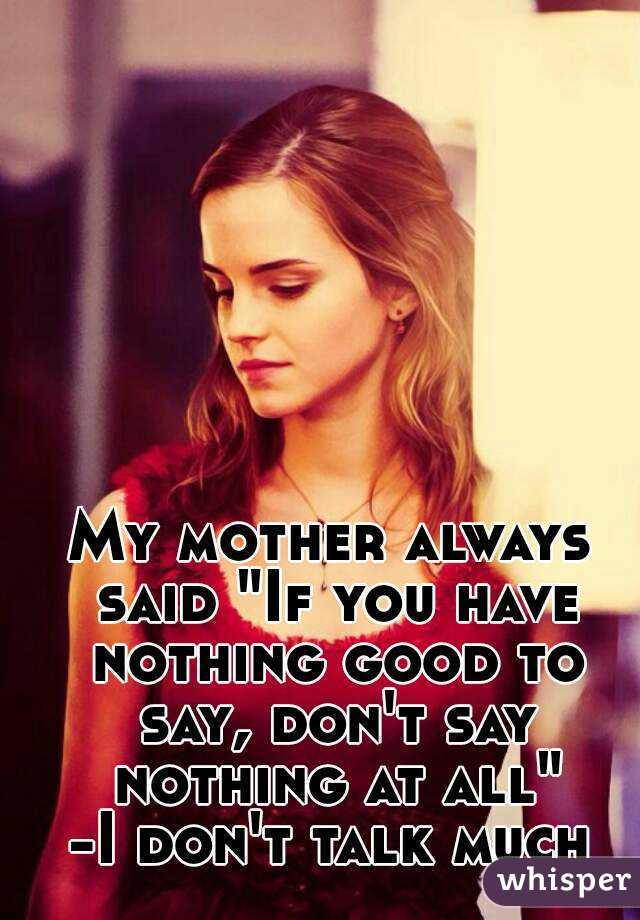 """My mother always said """"If you have nothing good to say, don't say nothing at all"""" -I don't talk much"""