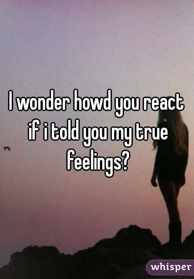 I wonder howd you react if i told you my true feelings?
