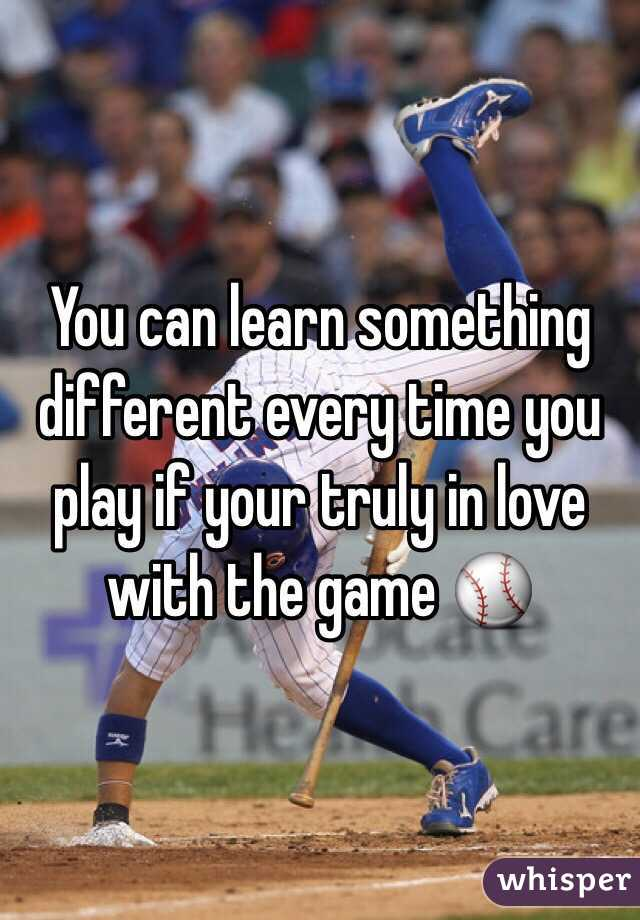 You can learn something different every time you play if your truly in love with the game ⚾️
