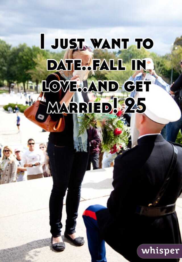I just want to date..fall in love..and get married! 25
