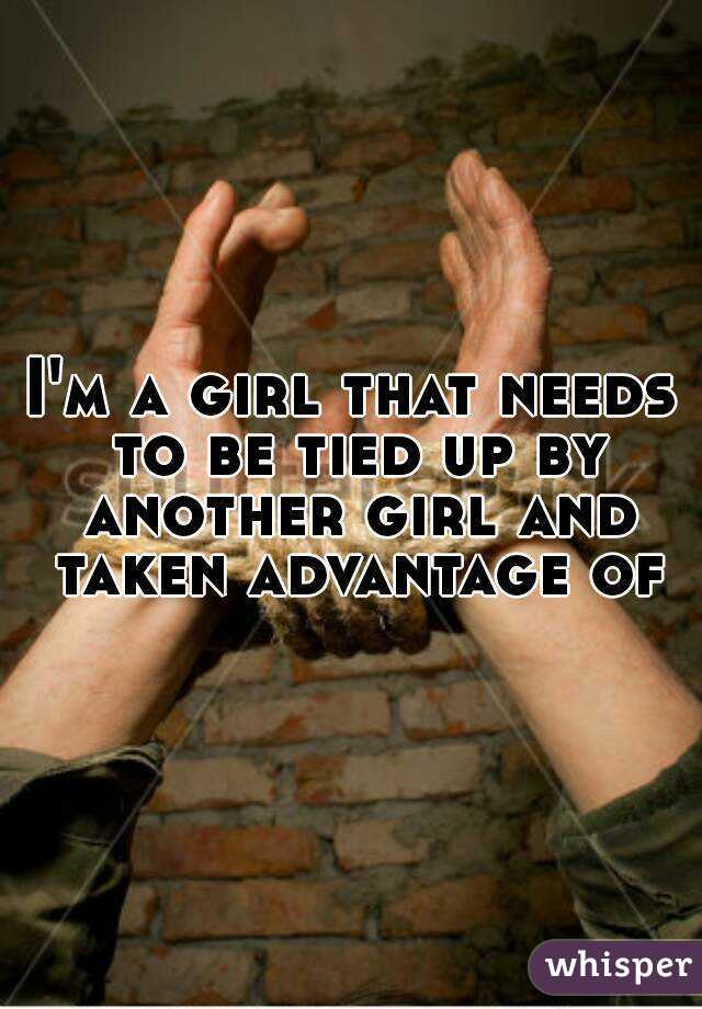 I'm a girl that needs to be tied up by another girl and taken advantage of