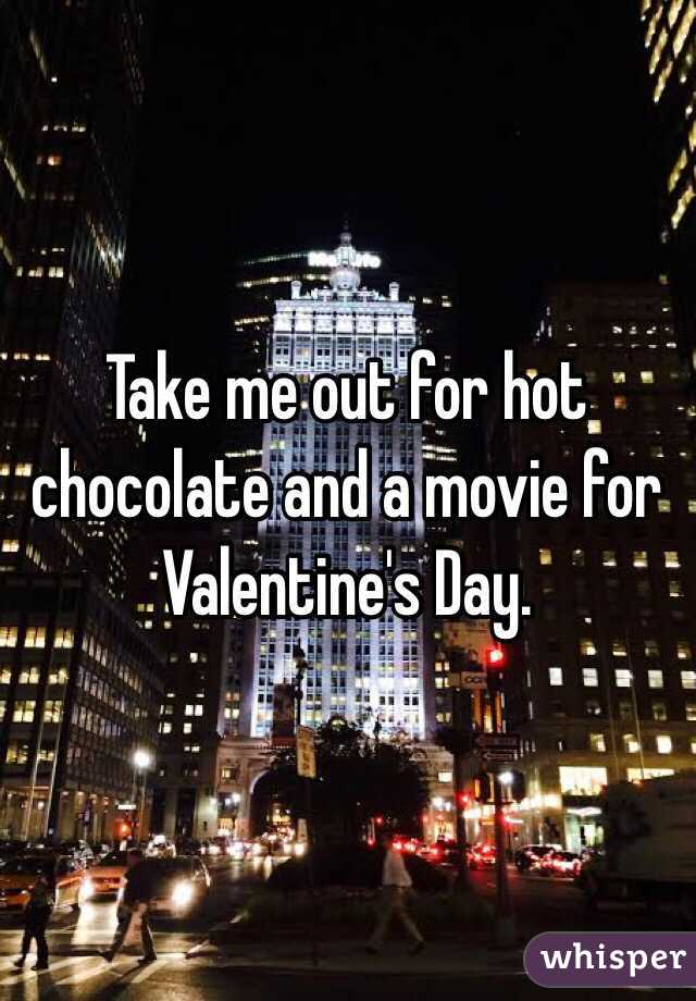 Take me out for hot chocolate and a movie for Valentine's Day.