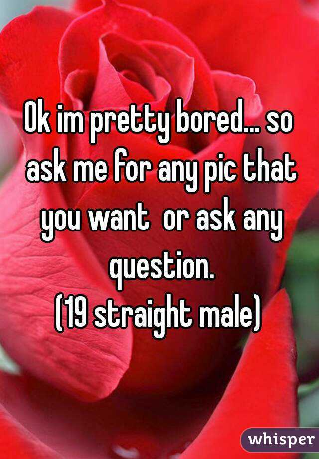 Ok im pretty bored... so ask me for any pic that you want  or ask any question. (19 straight male)