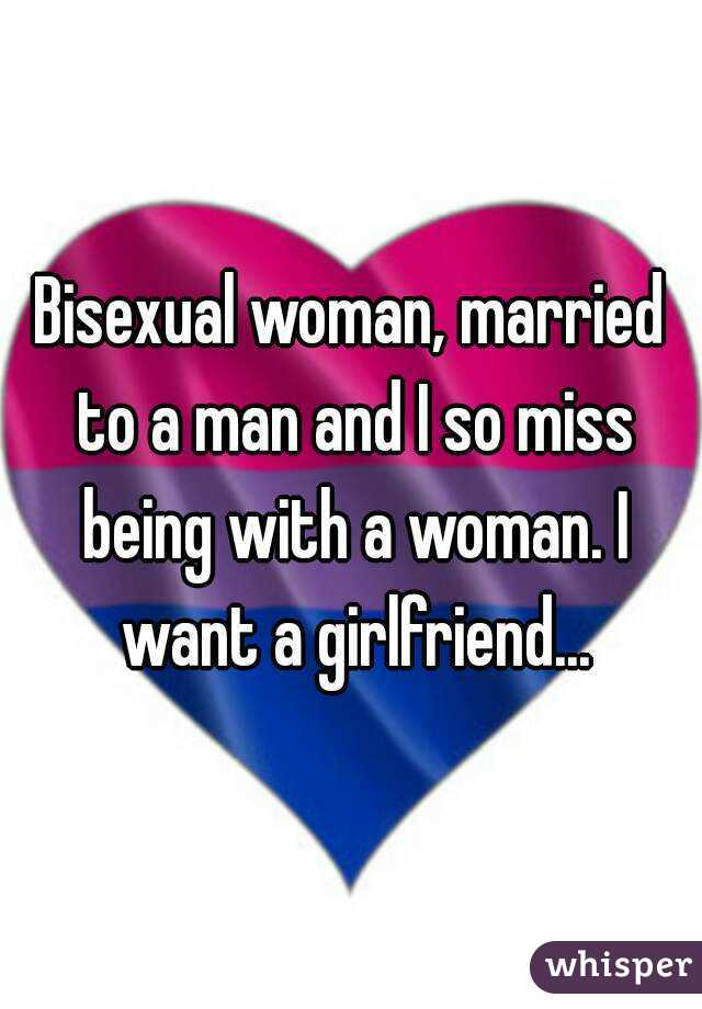 Bisexual woman, married to a man and I so miss being with a woman. I want a girlfriend...