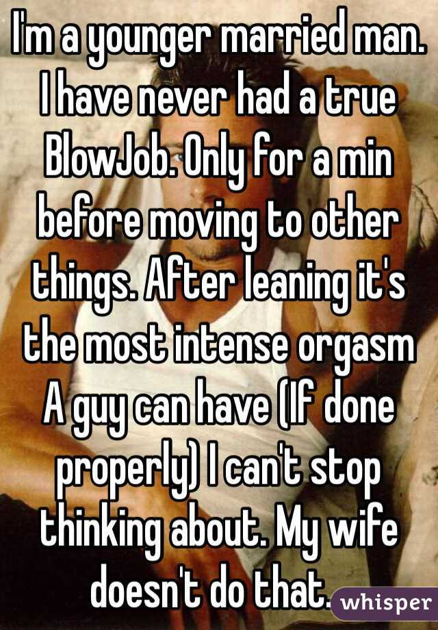 I'm a younger married man. I have never had a true BlowJob. Only for a min before moving to other things. After leaning it's the most intense orgasm A guy can have (If done properly) I can't stop thinking about. My wife doesn't do that...