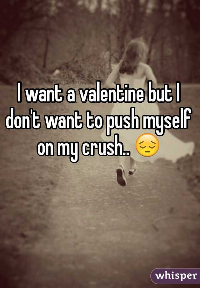 I want a valentine but I don't want to push myself on my crush.. 😔