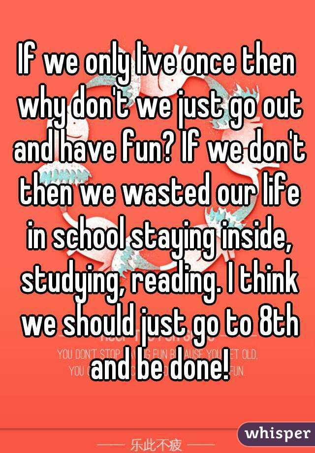 If we only live once then why don't we just go out and have fun? If we don't then we wasted our life in school staying inside, studying, reading. I think we should just go to 8th and be done!