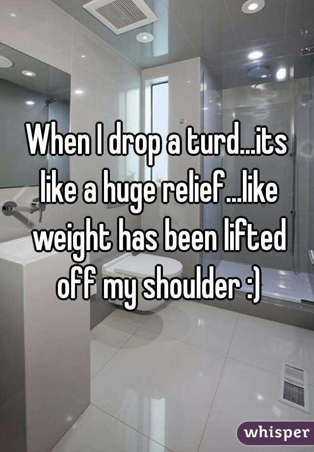 When I drop a turd...its like a huge relief...like weight has been lifted off my shoulder :)