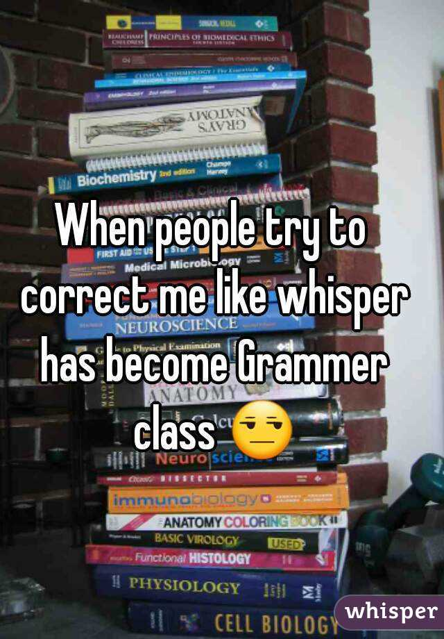 When people try to correct me like whisper has become Grammer class 😒