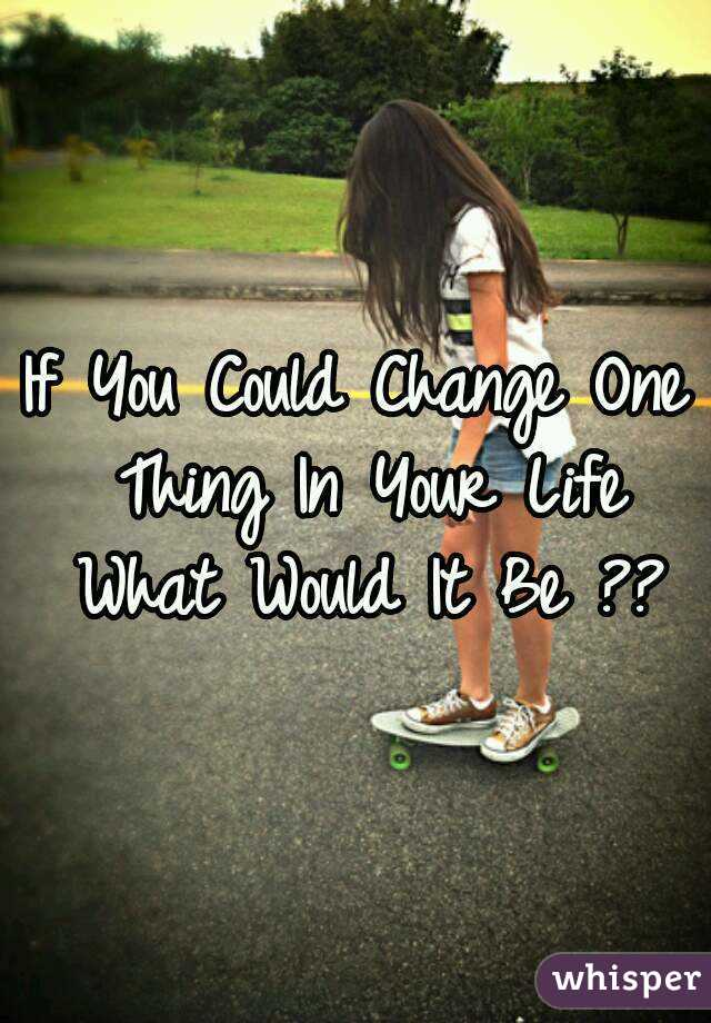 If You Could Change One Thing In Your Life What Would It Be ??
