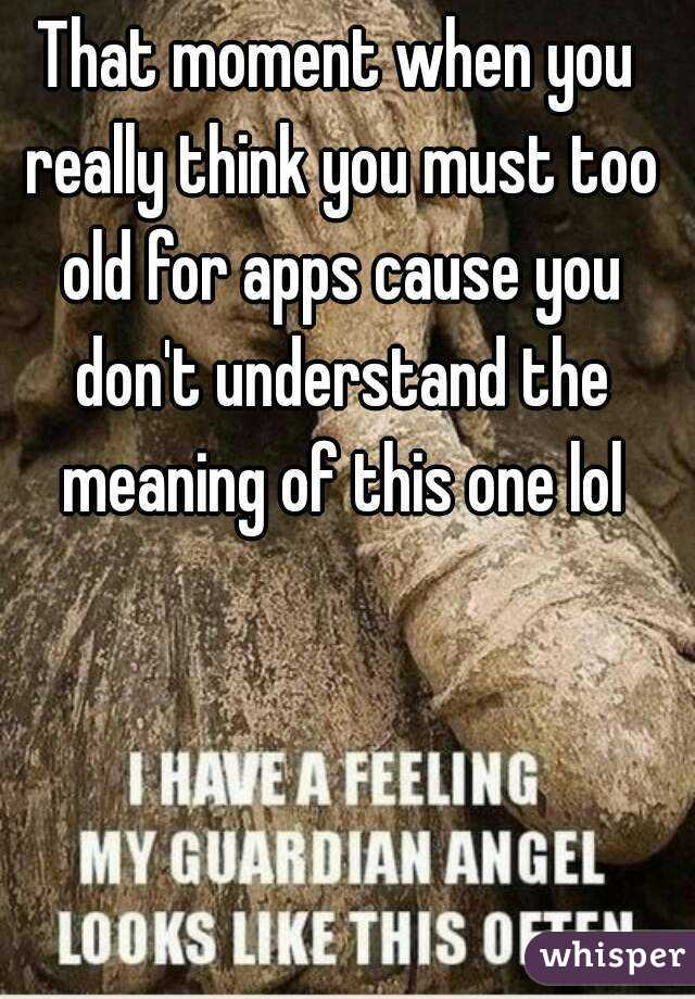 That moment when you really think you must too old for apps cause you don't understand the meaning of this one lol