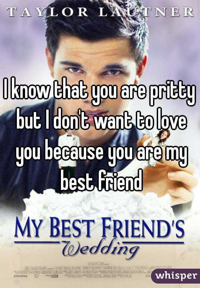 I know that you are pritty but I don't want to love you because you are my best friend