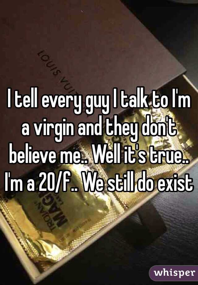 I tell every guy I talk to I'm a virgin and they don't believe me.. Well it's true.. I'm a 20/f.. We still do exist