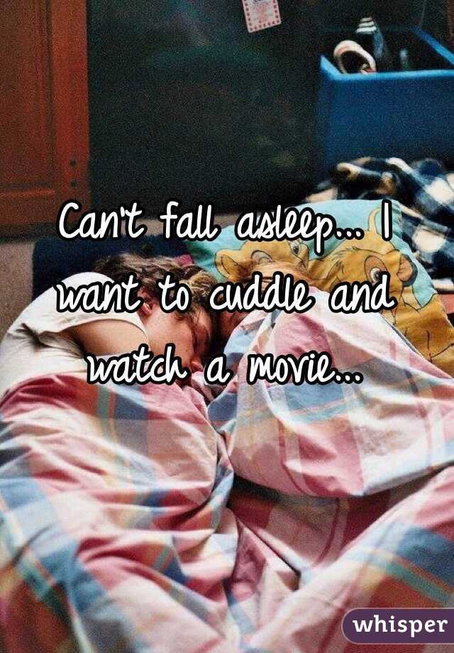 Can't fall asleep... I want to cuddle and watch a movie...