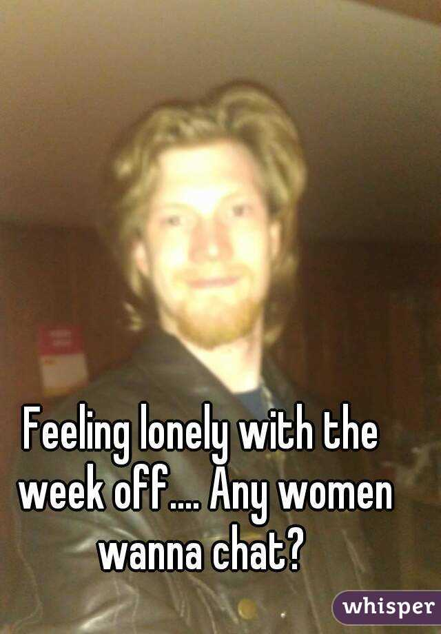 Feeling lonely with the week off.... Any women wanna chat?