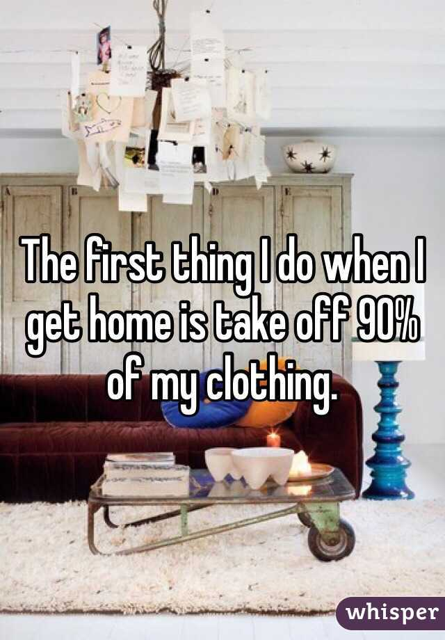 The first thing I do when I get home is take off 90% of my clothing.