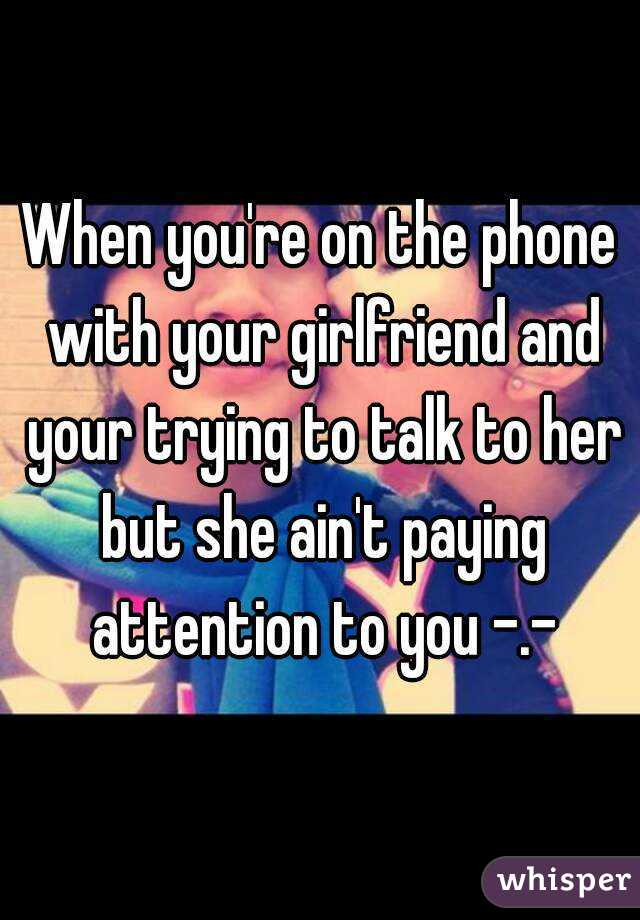 When you're on the phone with your girlfriend and your trying to talk to her but she ain't paying attention to you -.-