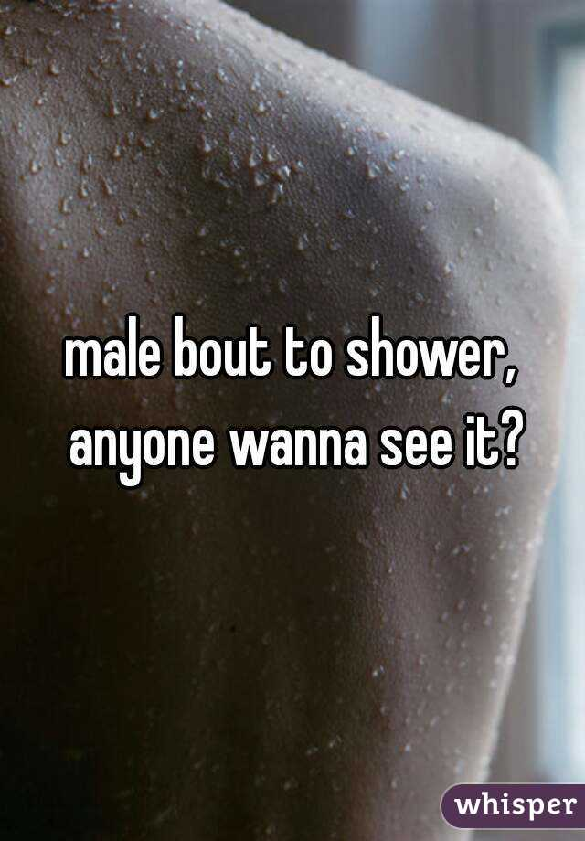 male bout to shower, anyone wanna see it?