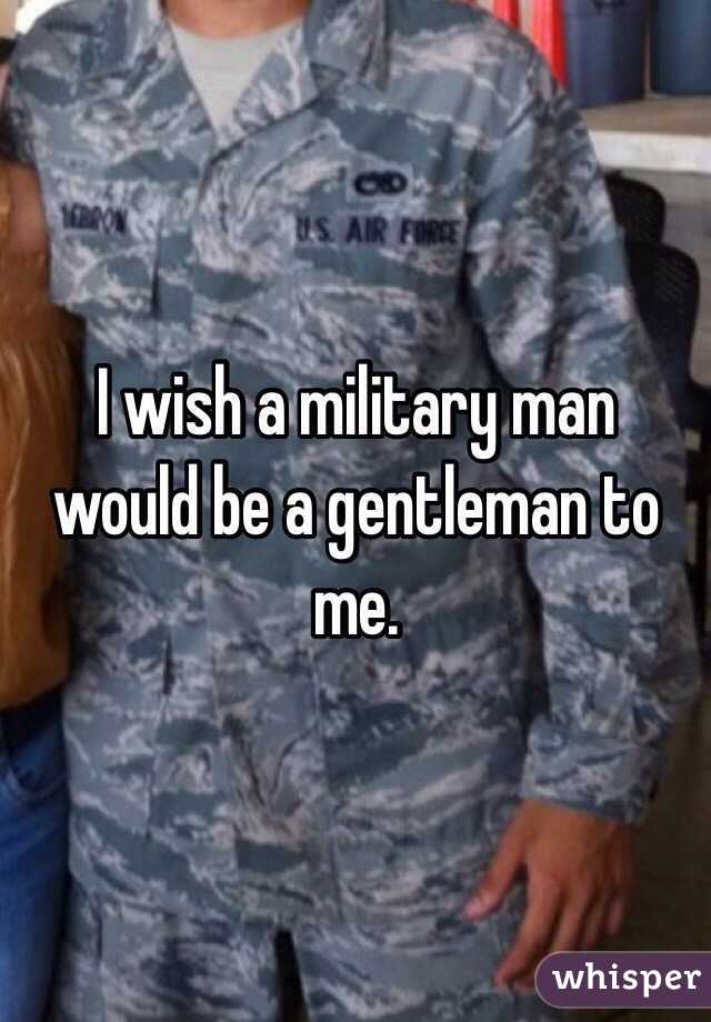 I wish a military man would be a gentleman to me.