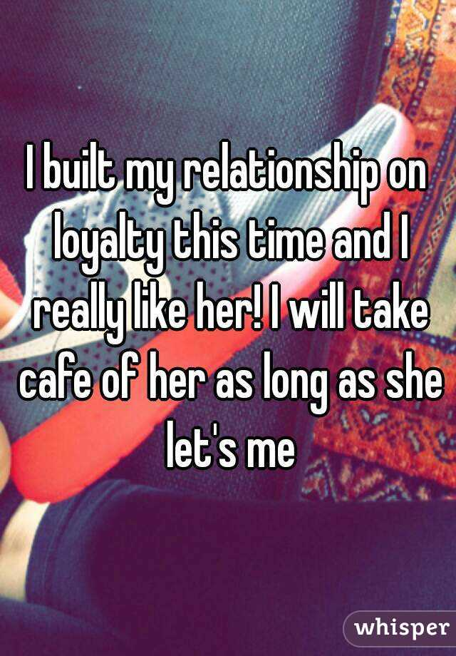 I built my relationship on loyalty this time and I really like her! I will take cafe of her as long as she let's me