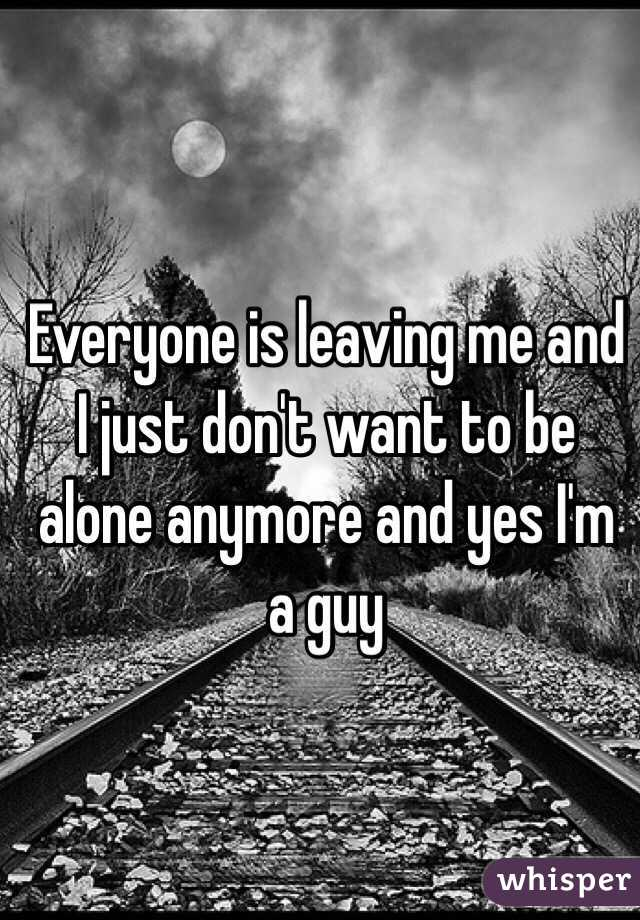 Everyone is leaving me and I just don't want to be alone anymore and yes I'm a guy