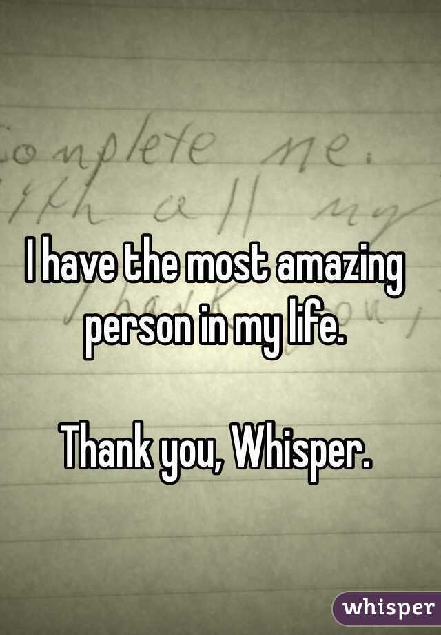 I have the most amazing person in my life.  Thank you, Whisper.