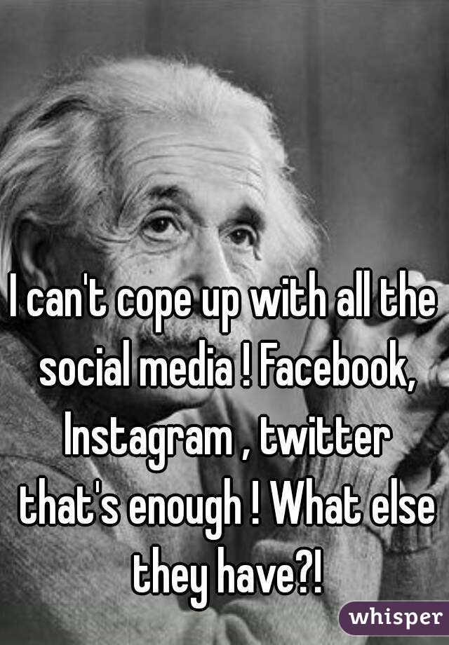 I can't cope up with all the social media ! Facebook, Instagram , twitter that's enough ! What else they have?!