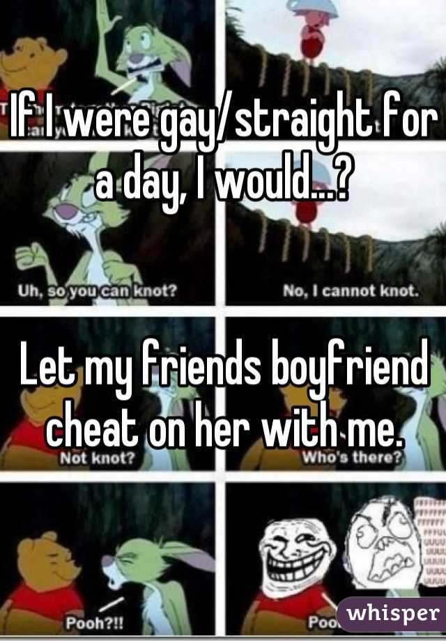 If I were gay/straight for a day, I would...?   Let my friends boyfriend cheat on her with me.