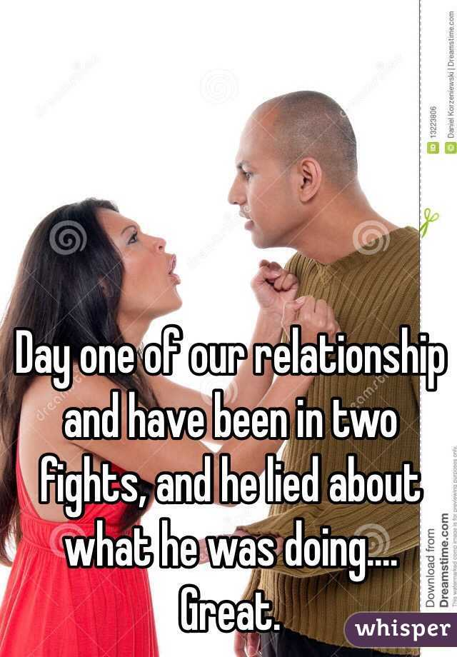 Day one of our relationship and have been in two fights, and he lied about what he was doing.... Great.