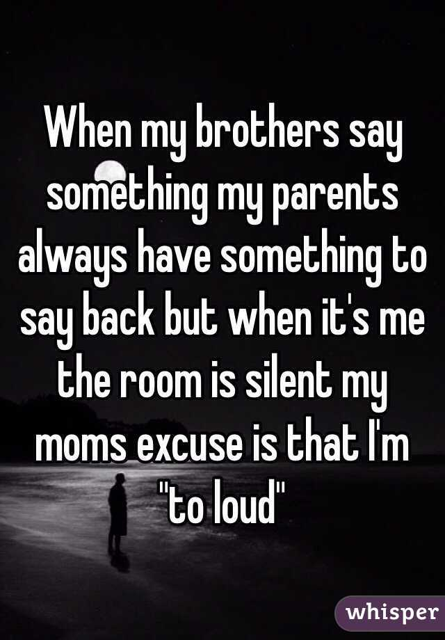 "When my brothers say something my parents always have something to say back but when it's me the room is silent my moms excuse is that I'm ""to loud"""