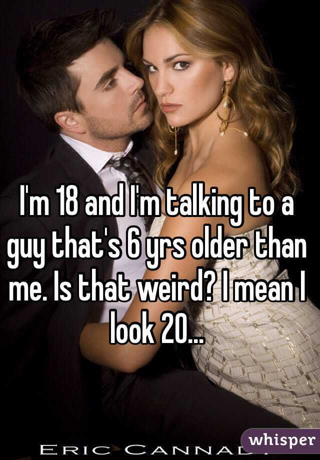 I'm 18 and I'm talking to a guy that's 6 yrs older than me. Is that weird? I mean I look 20...