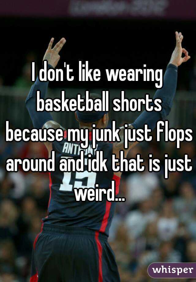I don't like wearing basketball shorts because my junk just flops around and idk that is just weird...