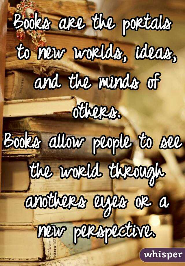 Books are the portals to new worlds, ideas, and the minds of others. Books allow people to see the world through anothers eyes or a new perspective.
