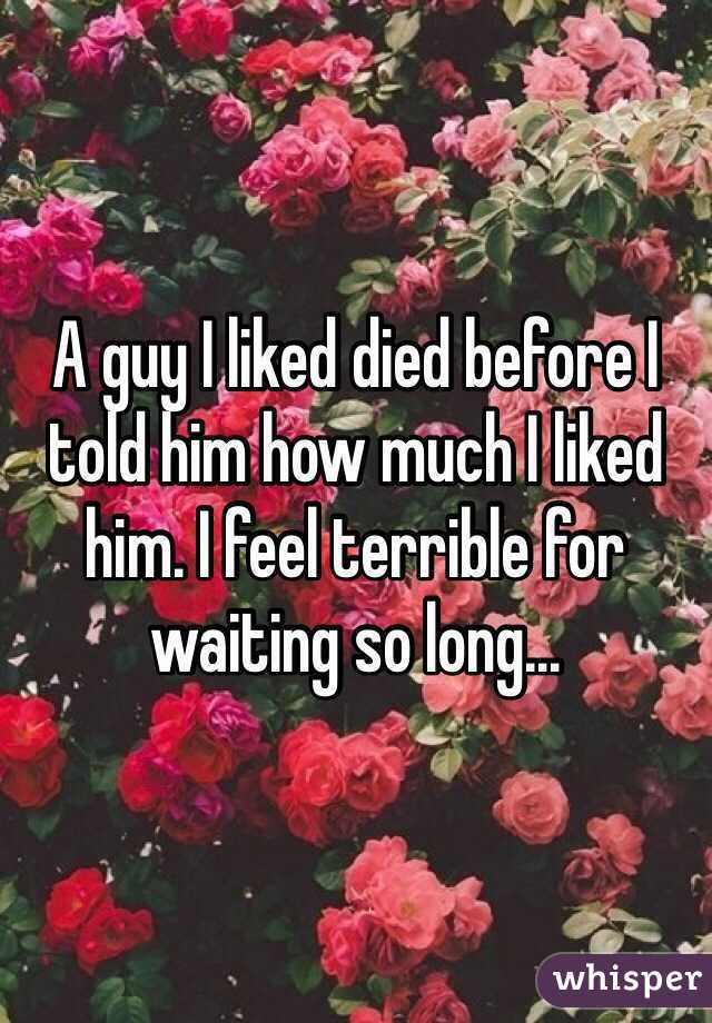 A guy I liked died before I told him how much I liked him. I feel terrible for waiting so long...