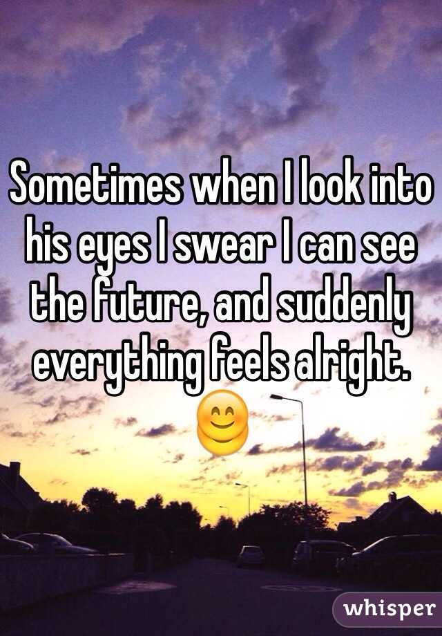 Sometimes when I look into his eyes I swear I can see the future, and suddenly everything feels alright.  😊