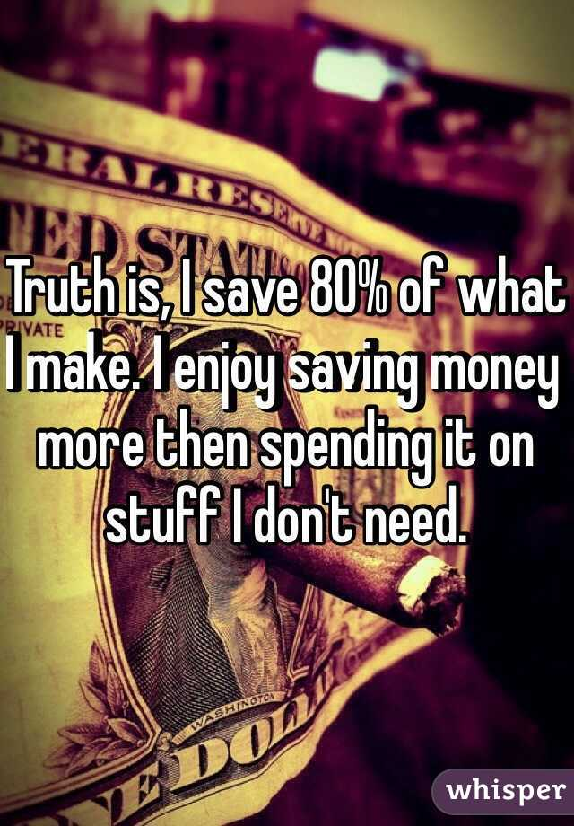 Truth is, I save 80% of what I make. I enjoy saving money more then spending it on stuff I don't need.