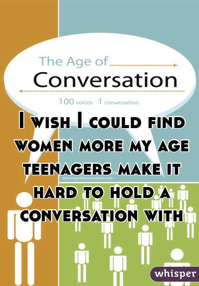 I wish I could find women more my age teenagers make it hard to hold a conversation with