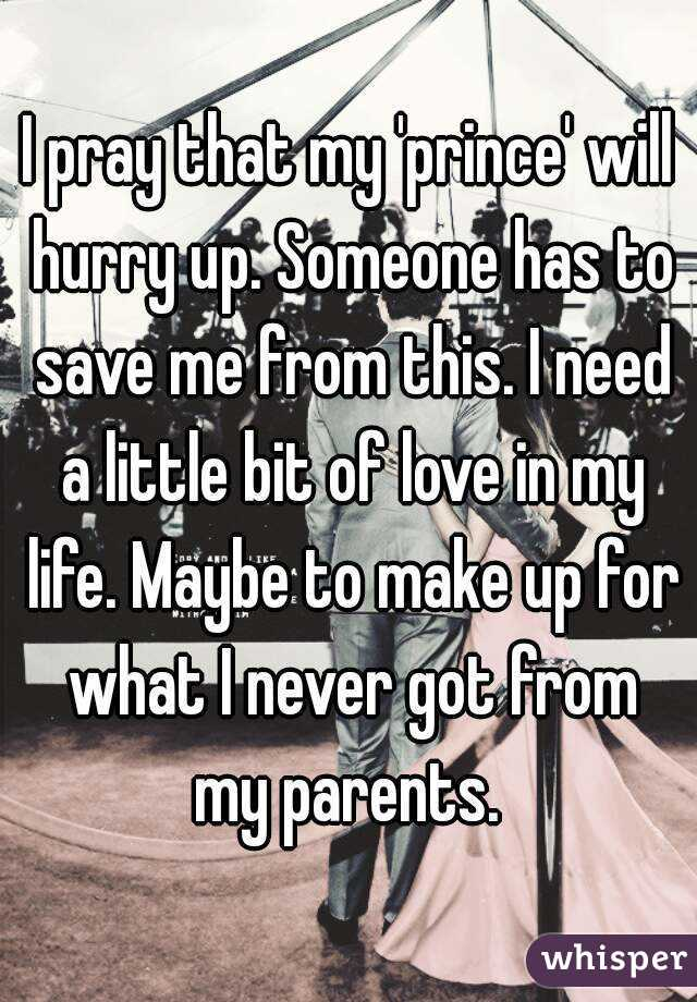 I pray that my 'prince' will hurry up. Someone has to save me from this. I need a little bit of love in my life. Maybe to make up for what I never got from my parents.