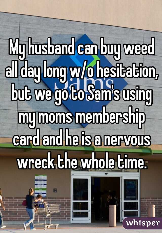 My husband can buy weed all day long w/o hesitation, but we go to Sam's using my moms membership card and he is a nervous wreck the whole time.