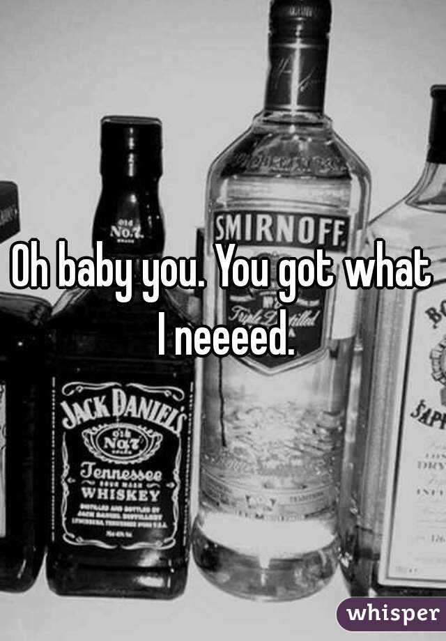 Oh baby you. You got what I neeeed.