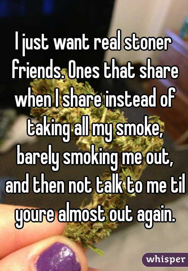 I just want real stoner friends. Ones that share when I share instead of taking all my smoke, barely smoking me out, and then not talk to me til youre almost out again.